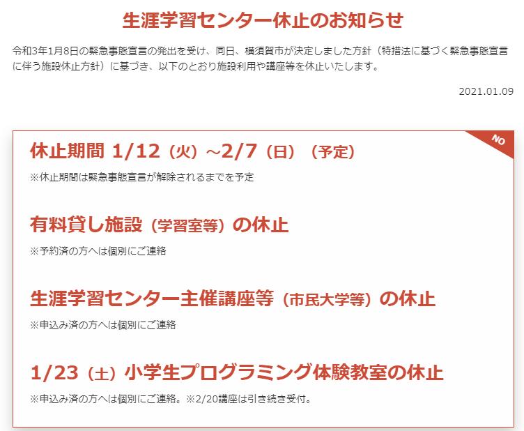 生涯学習センター休止のお知らせ 令和3年1月8日の緊急事態宣言の発出を受け、同日、横須賀市が決定しました方針(特措法に基づく緊急事態宣言に伴う施設休止方針)に基づき、以下のとおり施設利用や講座等を休止いたします。  休止期間 1/12(火)~2/7(日)(予定) ※休止期間は緊急事態宣言が解除されるまでを予定  有料貸し施設(学習室等)の休止 ※予約済の方へは個別にご連絡  生涯学習センター主催講座等(市民大学等)の休止 ※申込み済の方へは個別にご連絡  1/23(土)小学生プログラミング体験教室の休止 ※申込み済の方へは個別にご連絡。※2/20講座は引き続き受付。