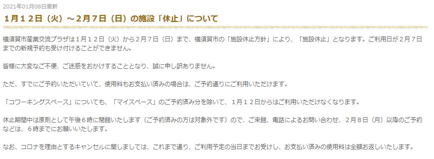 1月12日(火)~2月7日(日)の施設「休止」について  横須賀市産業交流プラザは1月12日(火)から2月7日(日)まで、横須賀市の「施設休止方針」により、「施設休止」となります。ご利用日が2月7日までの新規予約も受け付けることができません。  皆様に大変なご不便、ご迷惑をおかけすることとなり、誠に申し訳ありません。  ただ、すでにご予約いただいていて、使用料もお支払い済みの場合は、ご予約通りにご利用いただけます。  「コワーキングスペース」についても、「マイスペース」のご予約済み分を除いて、1月12日からはご利用いただけなくなります。  休止期間中は原則として午後6時に閉館いたします(ご予約済みの方は対象外です)ので、ご来館、電話によるお問い合わせ、2月8日(月)以降のご予約などは、6時までにお願いいたします。  なお、コロナを理由とするキャンセルに関しましては、これまで通り、ご利用予定の当日までお受けし、お支払い済みの使用料は全額お返しいたします。